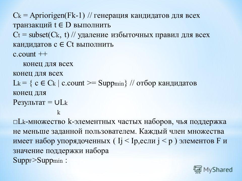 C k = Apriorigen(Fk-1) // генерация кандидатов для всех транзакций t D выполнить C t = subset(C k, t) // удаление избыточных правил для всех кандидатов c Ct выполнить c.count ++ конец для всех L k = { c C k | c.count >= Supp min } // отбор кандидатов