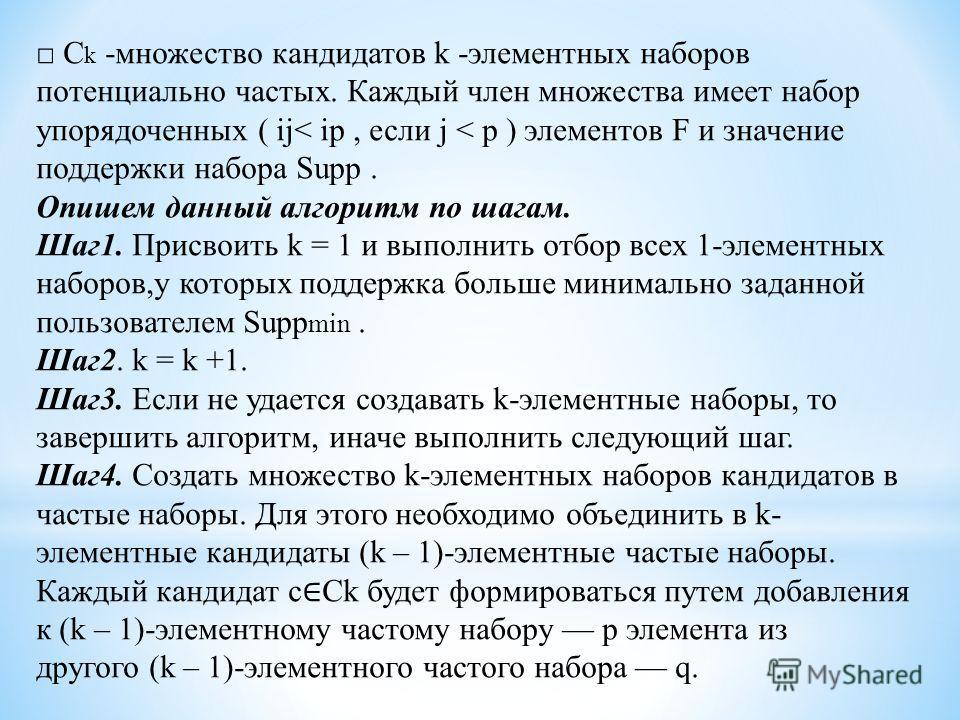 C k -множество кандидатов k -элементных наборов потенциально частых. Каждый член множества имеет набор упорядоченных ( ij< ip, если j < p ) элементов F и значение поддержки набора Supp. Опишем данный алгоритм по шагам. Шаг 1. Присвоить k = 1 и выполн