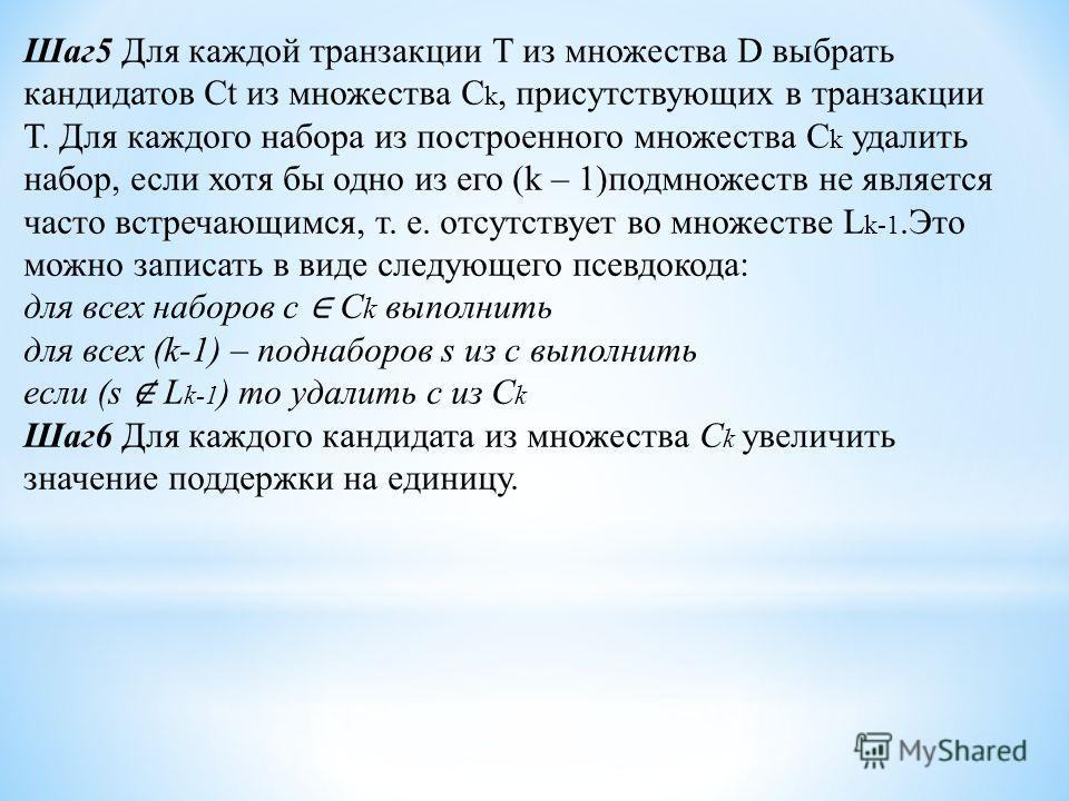 Шаг 5 Для каждой транзакции Т из множества D выбрать кандидатов Ct из множества C k, присутствующих в транзакции Т. Для каждого набора из построенного множества C k удалить набор, если хотя бы одно из его (k – 1)подмножеств не является часто встречаю
