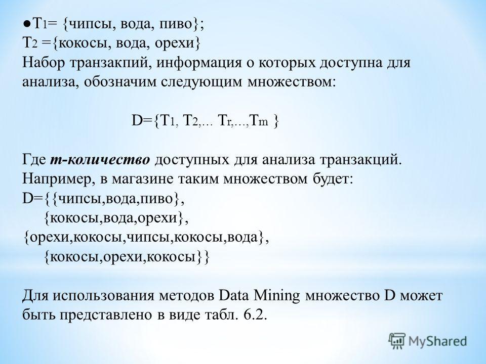 Т 1 = {чипсы, вода, пиво}; Т 2 ={кокосы, вода, орехи} Набор транзакций, информация о которых доступна для анализа, обозначим следующим множеством: D={T 1, T 2,… T r,…, T m } Где m-количество доступных для анализа транзакций. Например, в магазине таки