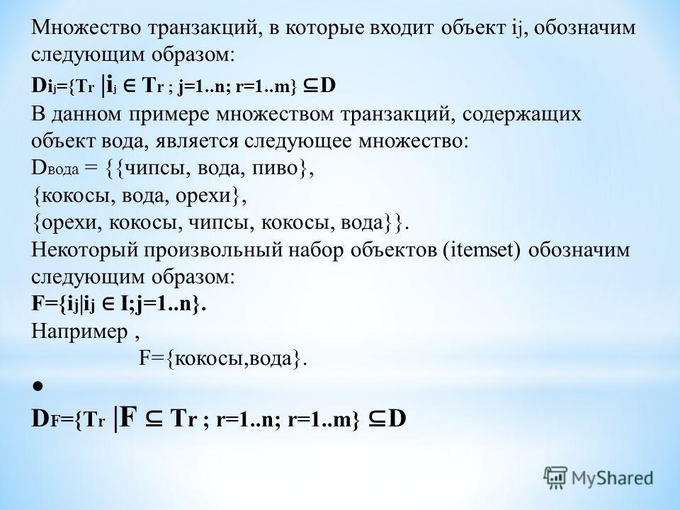 Множество транзакций, в которые входит объект i j, обозначим следующим образом: D i j ={T r |i j T r ; j=1..n; r=1..m} D В данном примере множеством транзакций, содержащих объект вода, является следующее множество: D вода = {{чипсы, вода, пиво}, {кок