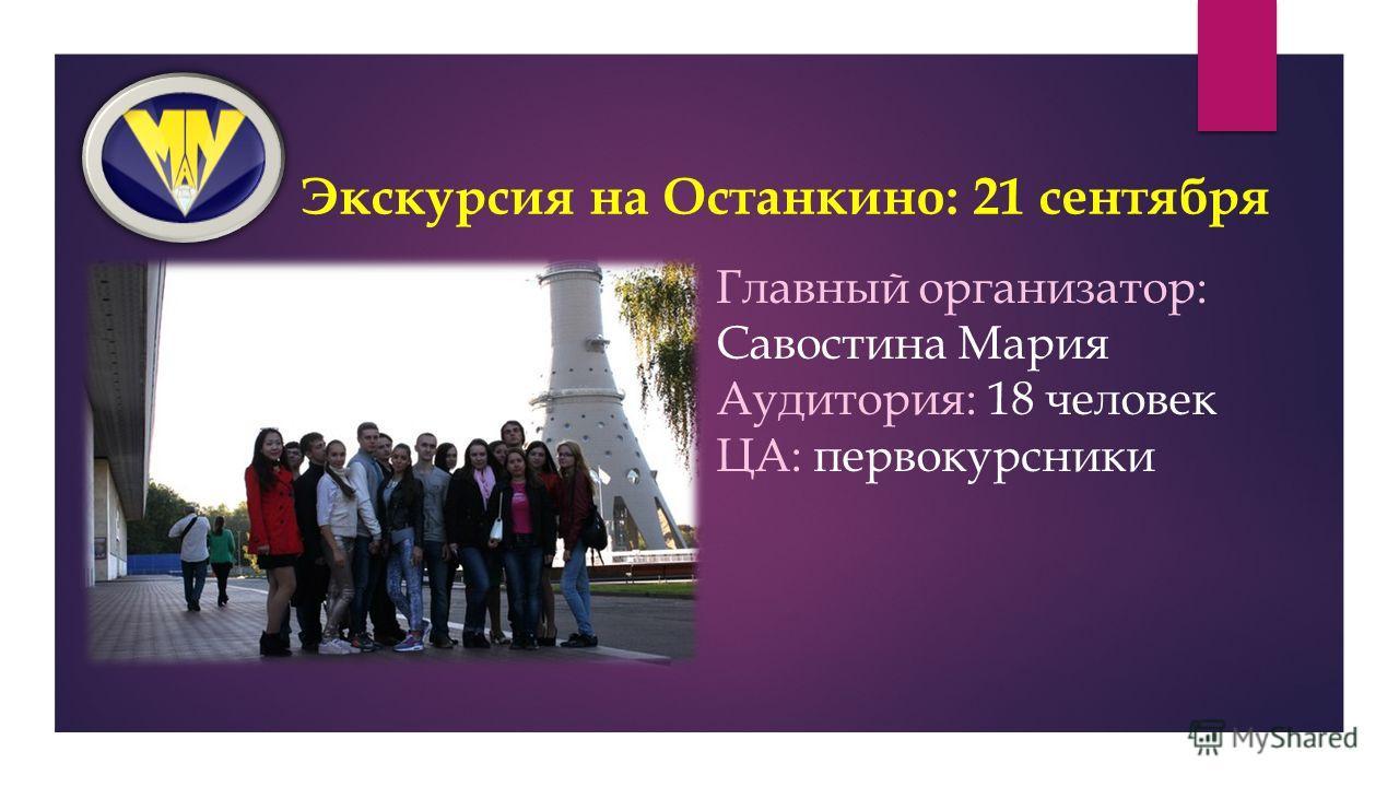 Экскурсия на Останкино: 21 сентября Главный организатор: Савостина Мария Аудитория: 18 человек ЦА: первокурсники