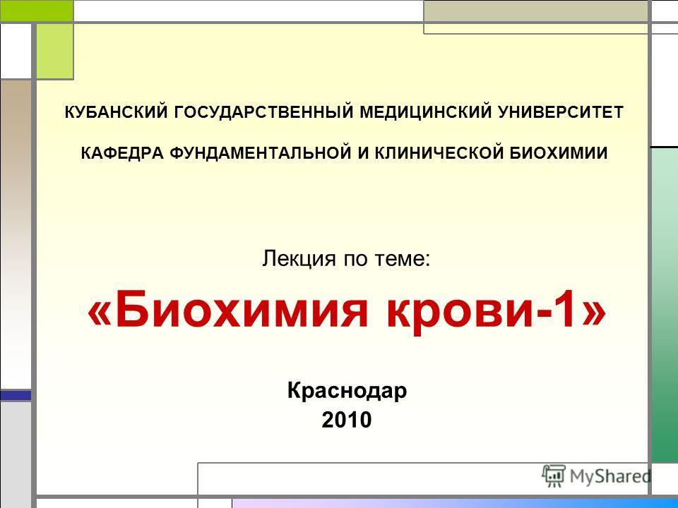 КУБАНСКИЙ ГОСУДАРСТВЕННЫЙ МЕДИЦИНСКИЙ УНИВЕРСИТЕТ КАФЕДРА ФУНДАМЕНТАЛЬНОЙ И КЛИНИЧЕСКОЙ БИОХИМИИ Лекция по теме: «Биохимия крови-1» Краснодар 2010