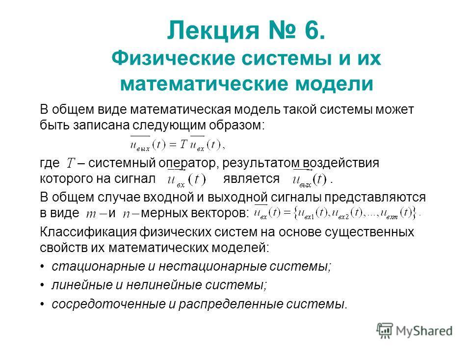 Лекция 6. Физические системы и их математические модели В общем виде математическая модель такой системы может быть записана следующим образом: где – системный оператор, результатом воздействия которого на сигнал является. В общем случае входной и вы