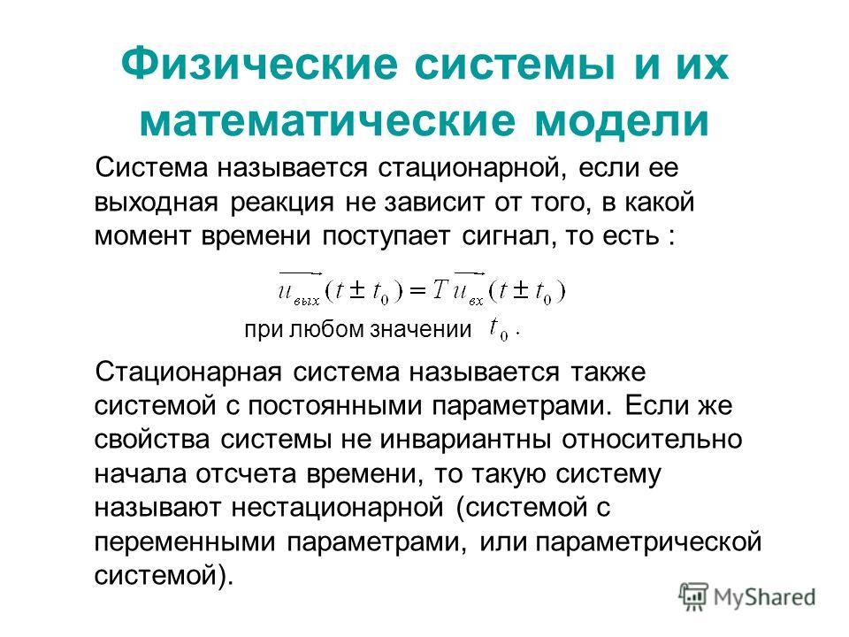 Физические системы и их математические модели Система называется стационарной, если ее выходная реакция не зависит от того, в какой момент времени поступает сигнал, то есть : при любом значении Стационарная система называется также системой с постоян