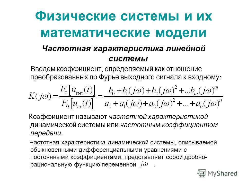 Физические системы и их математические модели Частотная характеристика линейной системы Введем коэффициент, определяемый как отношение преобразованных по Фурье выходного сигнала к входному : Коэффициент называют частотной характеристикой динамической