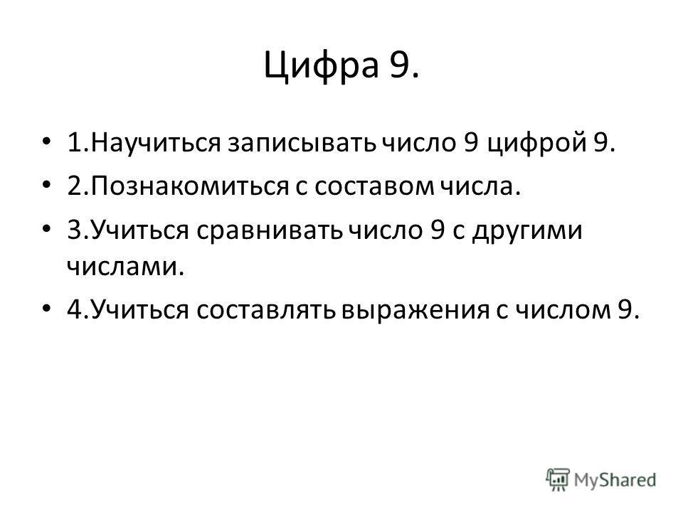 Цифра 9. 1. Научиться записывать число 9 цифрой 9. 2. Познакомиться с составом числа. 3. Учиться сравнивать число 9 с другими числами. 4. Учиться составлять выражения с числом 9.