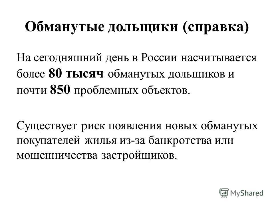 Обманутые дольщики (справка) На сегодняшний день в России насчитывается более 80 тысяч обманутых дольщиков и почти 850 проблемных объектов. Существует риск появления новых обманутых покупателей жилья из-за банкротства или мошенничества застройщиков.