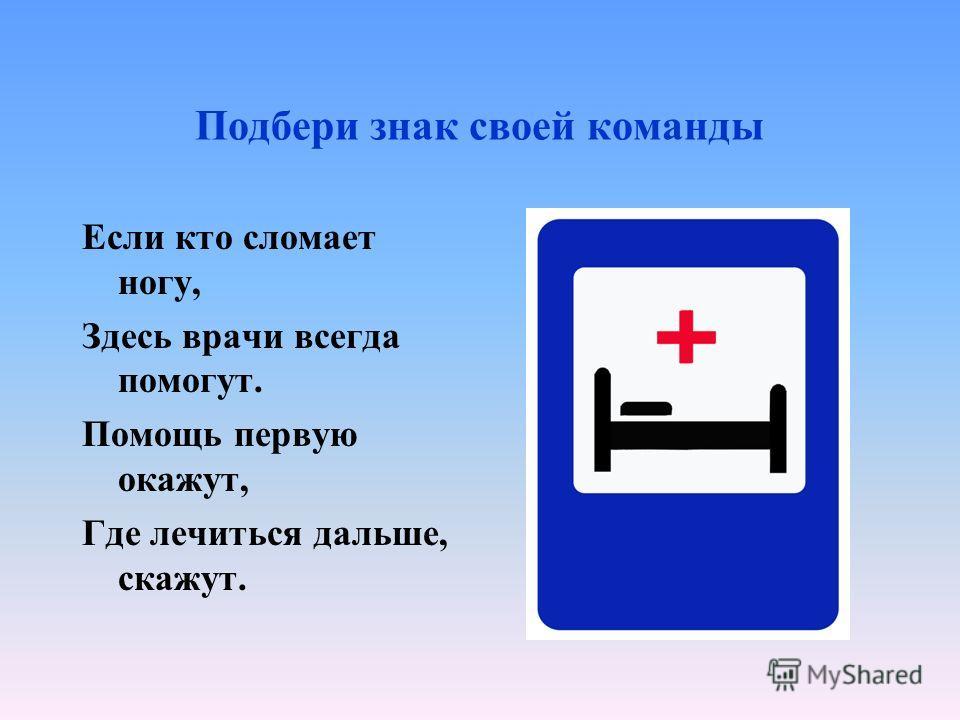 Подбери знак своей команды Если кто сломает ногу, Здесь врачи всегда помогут. Помощь первую окажут, Где лечиться дальше, скажут.