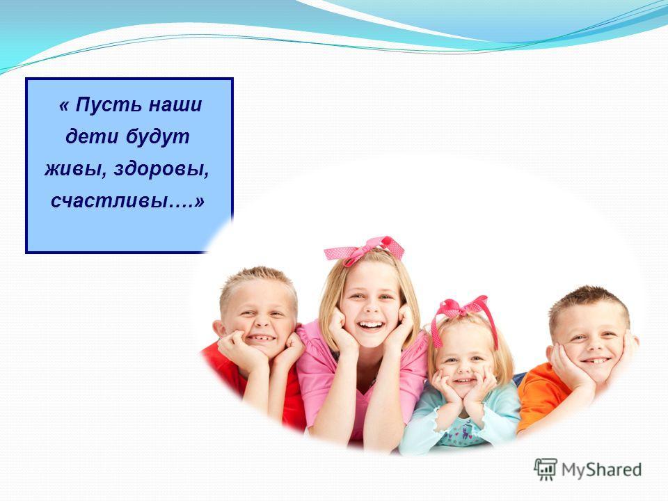 « Пусть наши дети будут живы, здоровы, счастливы….»