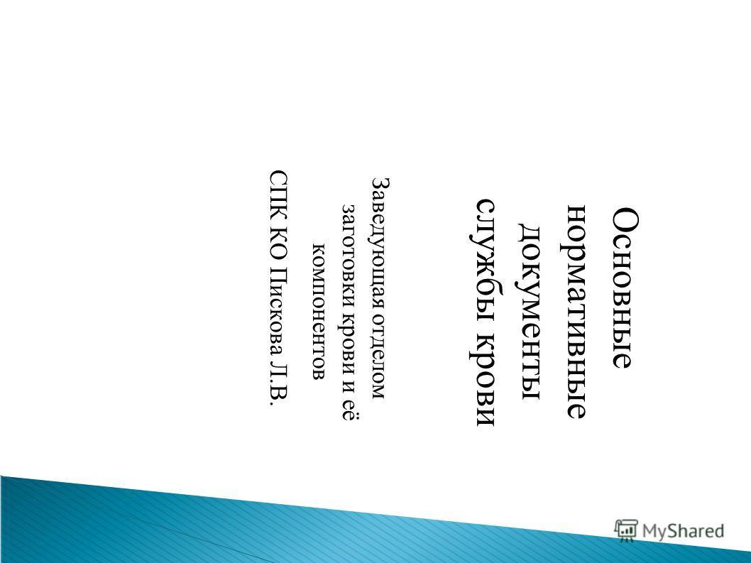 Основные нормативные документы службы крови Заведующая отделом заготовки крови и её компонентов СПК КО Пискова Л.В.