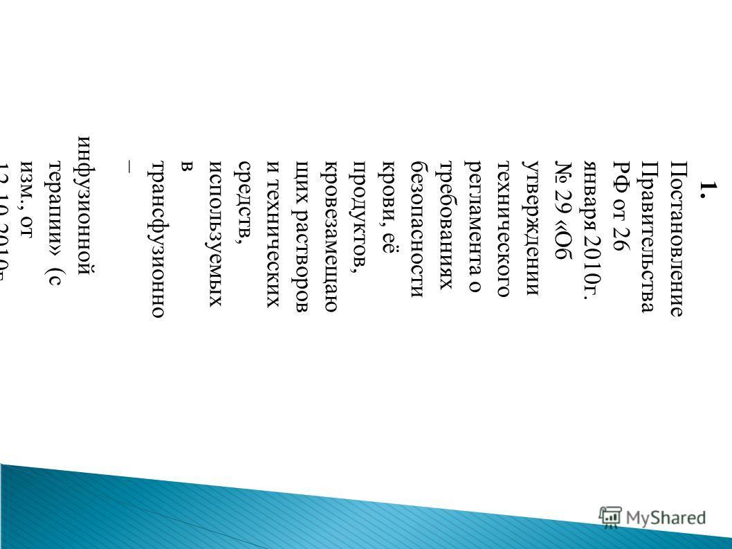 1. Постановление ПравительстваРФ от 26 января 2010 г. 29 «Обутверждениитехнического регламента о требованиях безопасности крови, её продуктов,кровезамещающих растворов и технических средств,используемыхвтрансфузионноййй– инфузионной терапии» (сизм.,