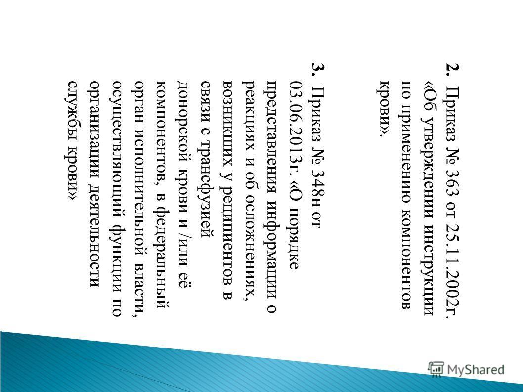 2. Приказ 363 от 25.11.2002 г. «Об утверждении инструкции по применению компонентов крови». 3. Приказ 348 н от 03.06.2013 г. «О порядке представления информации о реакциях и об осложнениях,возникших у реципиентов в связи с трансфузиейдонорской крови