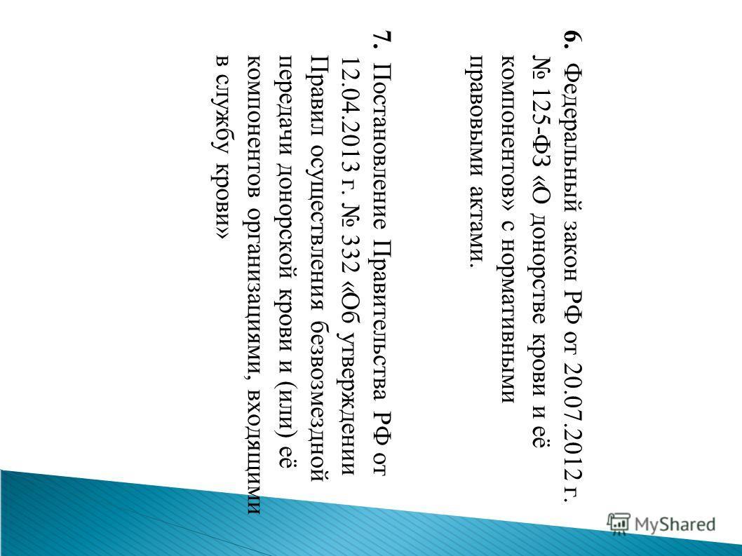 6. Федеральный закон РФ от 20.07.2012 г. 125-ФЗ «О донорстве крови и её компонентов» с нормативными правовыми актами. 7. Постановление Правительства РФ от 12.04.2013 г. 332 «Об утверждении Правил осуществления безвозмездной передачи донорской крови и
