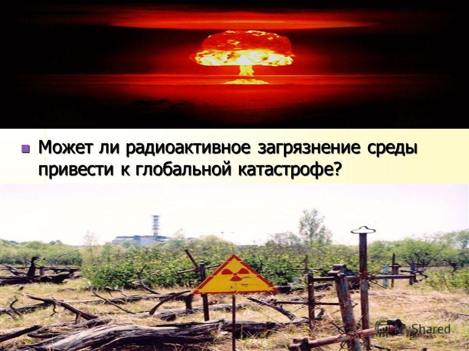 Может ли радиоактивное загрязнение среды привести к глобальной катастрофе? Может ли радиоактивное загрязнение среды привести к глобальной катастрофе?