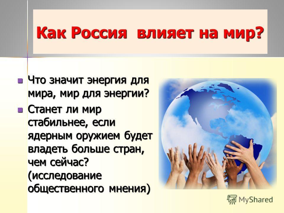 Как Россия влияет на мир? Что значит энергия для мира, мир для энергии? Что значит энергия для мира, мир для энергии? Станет ли мир стабильнее, если ядерным оружием будет владеть больше стран, чем сейчас? (исследование общественного мнения) Станет ли