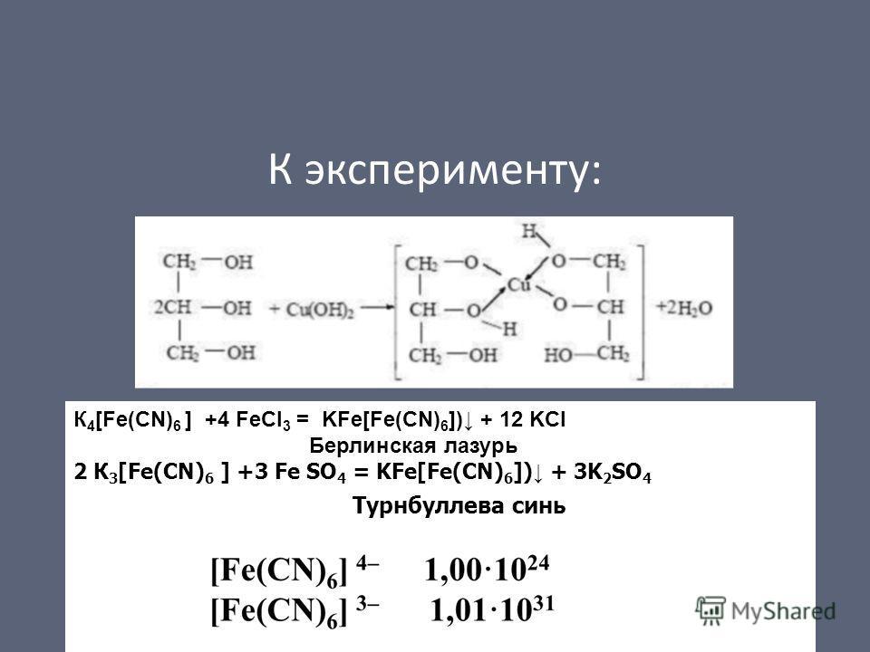 К эксперименту: К 4 [Fe(CN) 6 ] +4 FeCl 3 = KFe[Fe(CN) 6 ]) + 12 KCl Берлинская лазурь 2 К 3 [Fe(CN) 6 ] +3 Fe SO 4 = KFe[Fe(CN) 6 ]) + 3K 2 SO 4 Турнбуллева синь