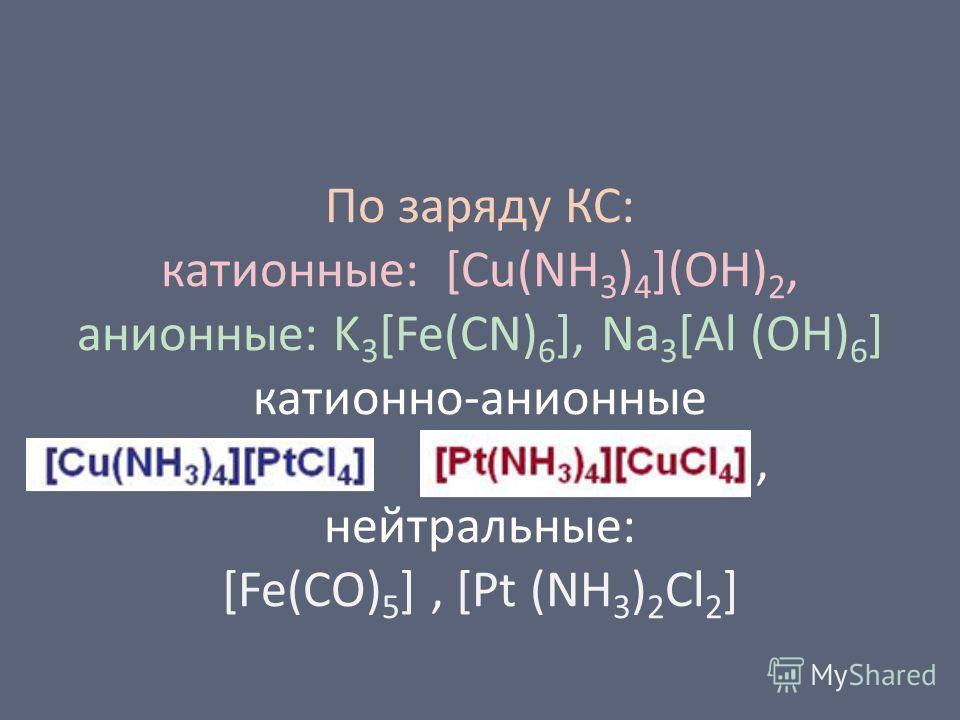 По заряду КС: катионные: [Cu(NH 3 ) 4 ](OH) 2, анионные: K 3 [Fe(CN) 6 ], Na 3 [Al (OH) 6 ] катионной-анионные, нейтральные: [Fe(CO) 5 ], [Pt (NH 3 ) 2 Cl 2 ]