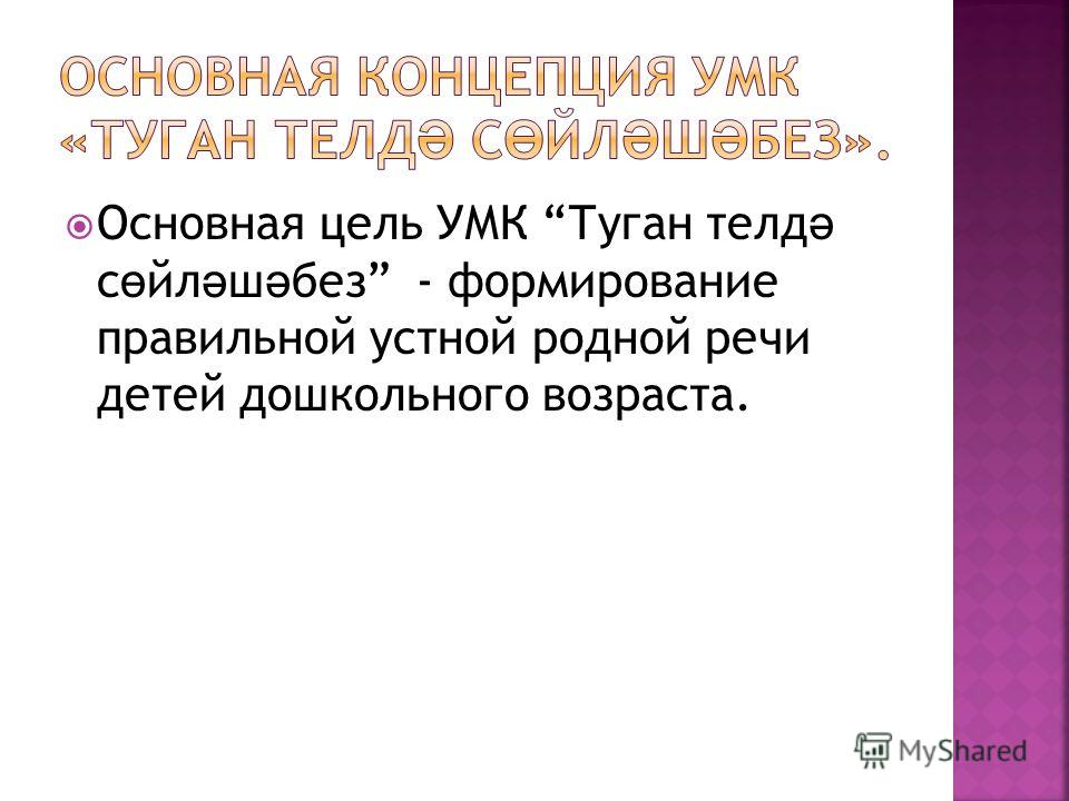 Основная цель УМК Туган телд ә с ө йл ә ш ә без - формирование правильной устной родной речи детей дошкольного возраста.