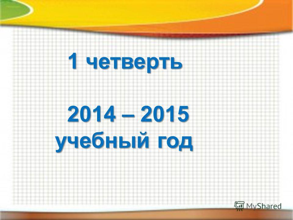 1 четверть 2014 – 2015 учебный год 2014 – 2015 учебный год