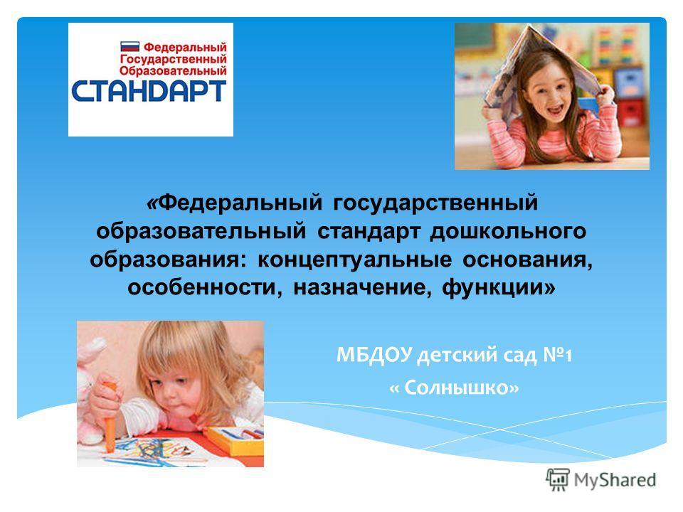 «Федеральный государственный образовательный стандарт дошкольного образования: концептуальные основания, особенности, назначение, функции» МБДОУ детский сад 1 « Солнышко»