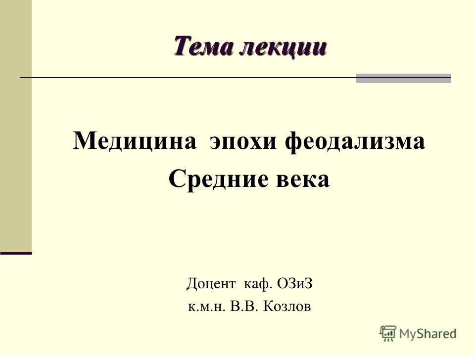 Тема лекции Медицина эпохи феодализма Средние века Доцент каф. ОЗиЗ к.м.н. В.В. Козлов
