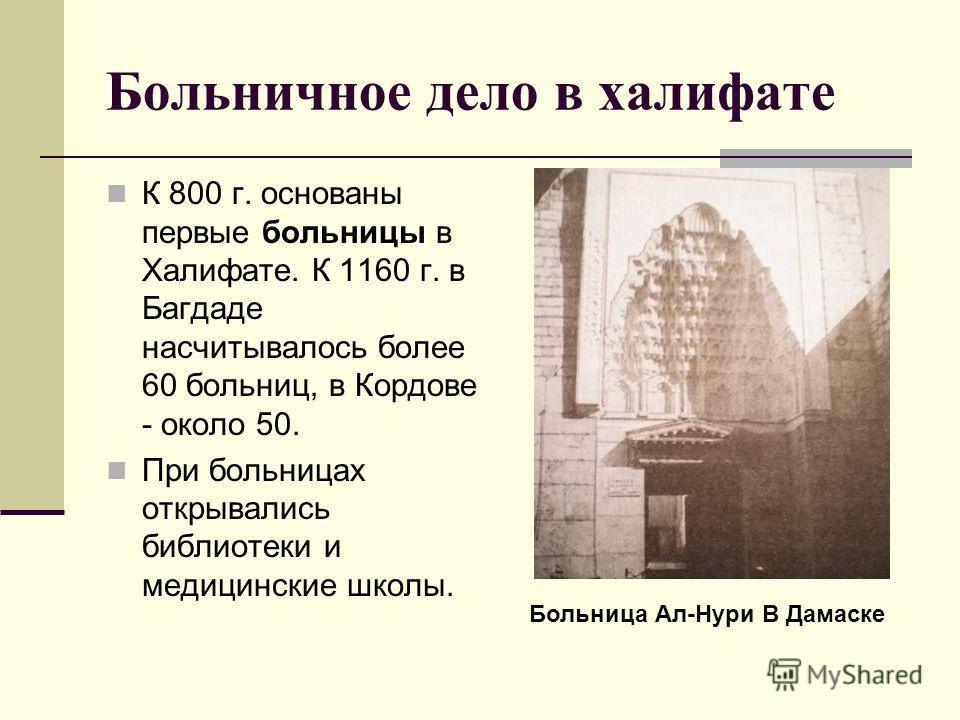 Больничное дело в халифате К 800 г. основаны первые больницы в Халифате. К 1160 г. в Багдаде насчитывалось более 60 больниц, в Кордове - около 50. При больницах открывались библиотеки и медицинские школы. Больница Ал-Нури В Дамаске