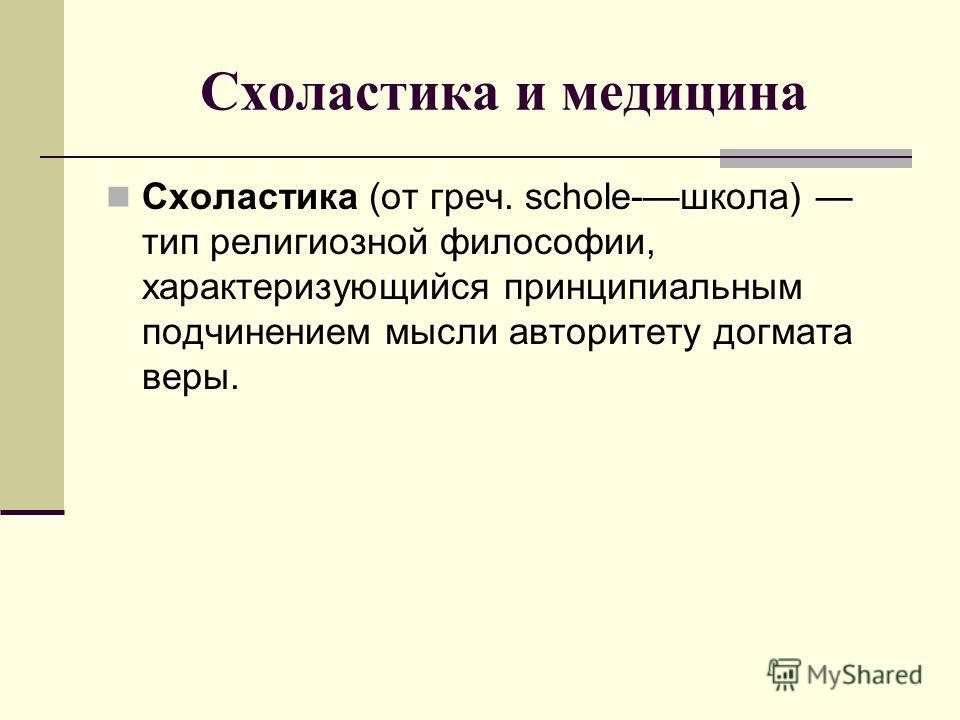 Схоластика и медицина Схоластика (от греч. schole-школа) тип религиозной философии, характеризующийся принципиальным подчинением мысли авторитету догмата веры.