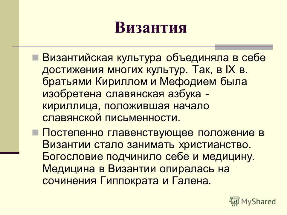 Византия Византийская культура объединяла в себе достижения многих культур. Так, в IX в. братьями Кириллом и Мефодием была изобретена славянская азбука - кириллица, положившая начало славянской письменности. Постепенно главенствующее положение в Виза