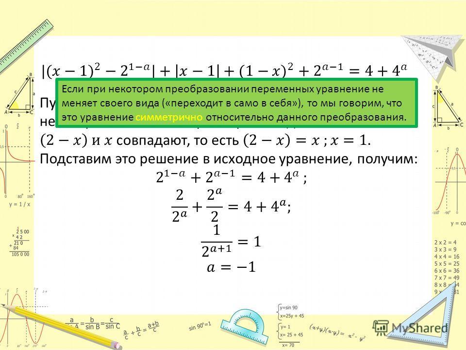 Если при некотором преобразовании переменных уравнение не меняет своего вида («переходит в само в себя»), то мы говорим, что это уравнение симметрично относительно данного преобразования.