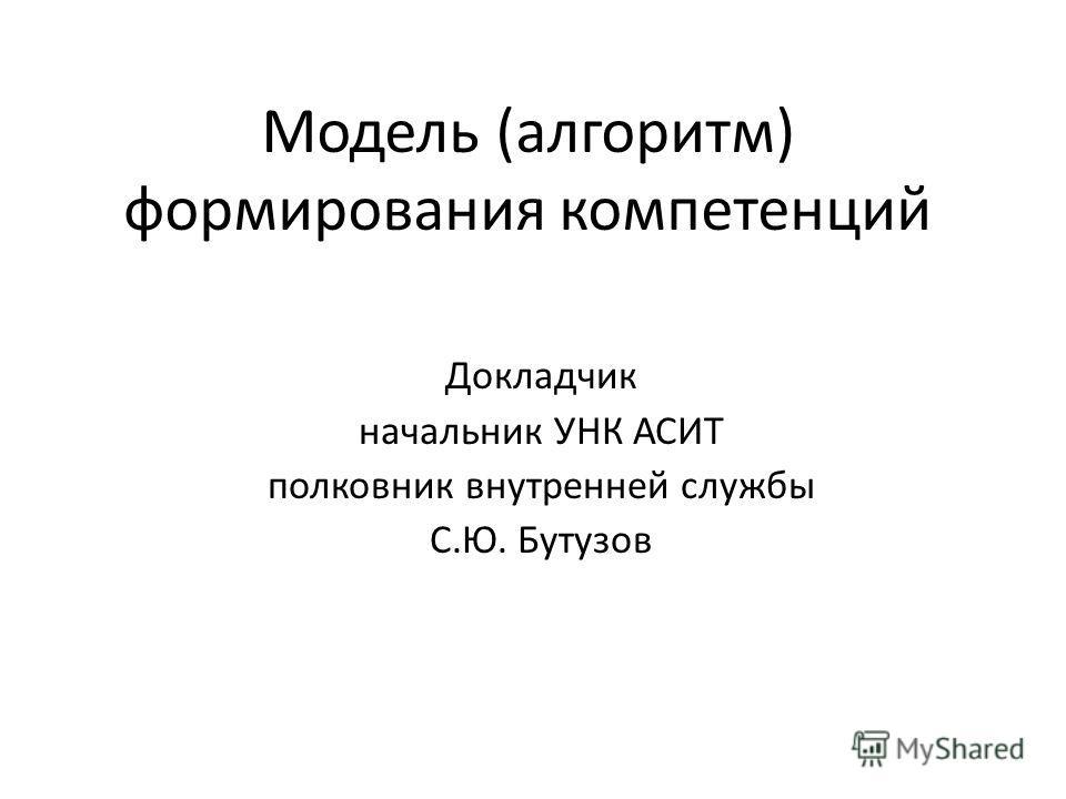 Модель (алгоритм) формирования компетенций Докладчик начальник УНК АСИТ полковник внутренней службы С.Ю. Бутузов