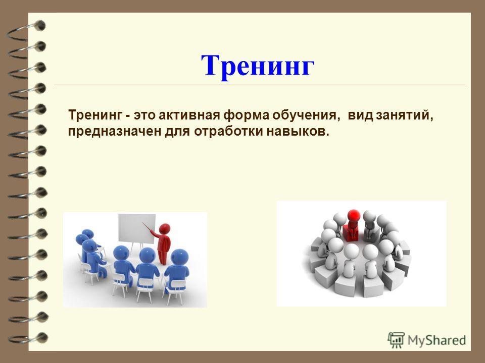 Тренинг Тренинг - это активная форма обучения, вид занятий, предназначен для отработки навыков.