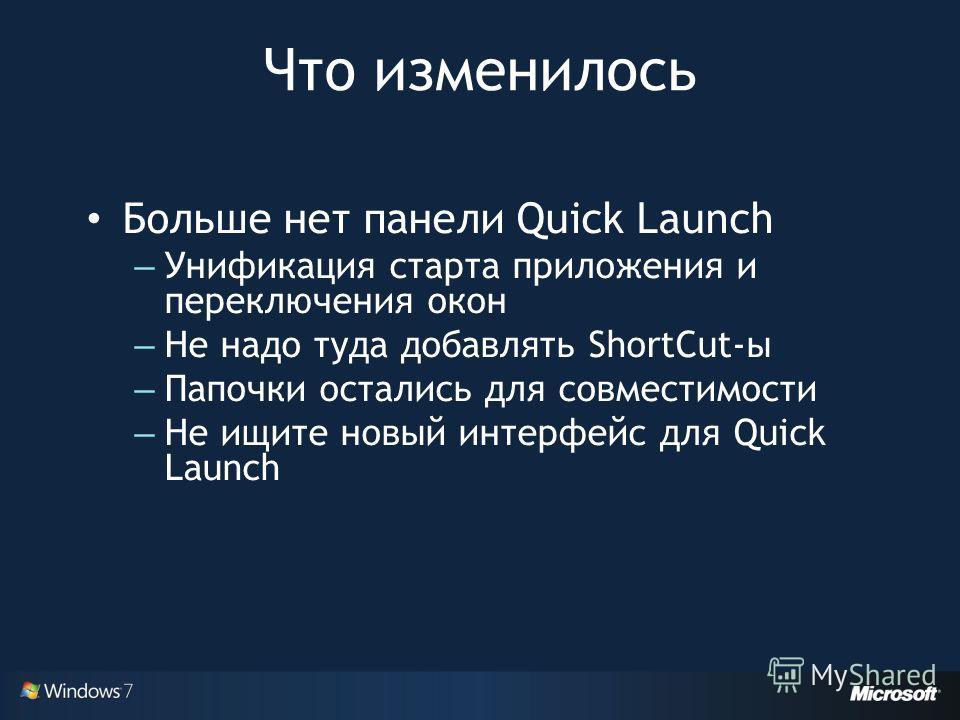 Что изменилось Больше нет панели Quick Launch – Унификация старта приложения и переключения окон – Не надо туда добавлять ShortCut-ы – Папочки остались для совместимости – Не ищите новый интерфейс для Quick Launch