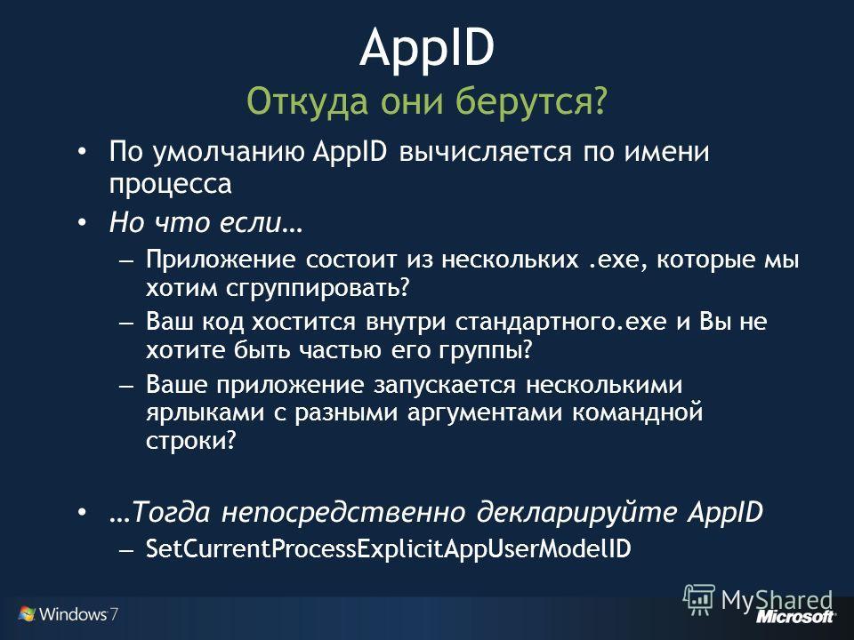 По умолчанию AppID вычисляется по имени процесса Но что если… – Приложение состоит из нескольких.exe, которые мы хотим сгруппировать? – Ваш код хостится внутри стандартного.exe и Вы не хотите быть частью его группы? – Ваше приложение запускается неск