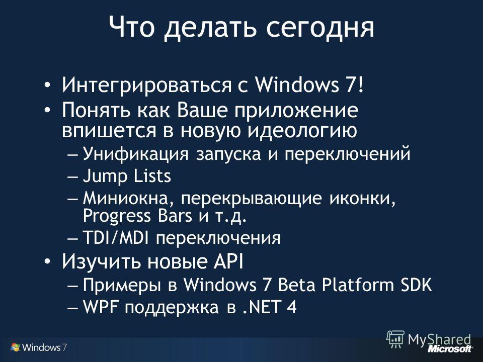 Интегрироваться с Windows 7! Понять как Ваше приложение впишется в новую идеологию – Унификация запуска и переключений – Jump Lists – Миниокна, перекрывающие иконки, Progress Bars и т.д. – TDI/MDI переключения Изучить новые API – Примеры в Windows 7