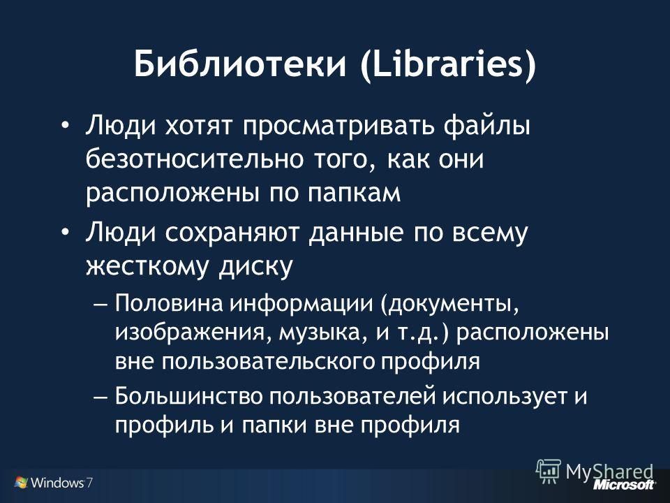Библиотеки (Libraries) Люди хотят просматривать файлы безотносительно того, как они расположены по папкам Люди сохраняют данные по всему жесткому диску – Половина информации (документы, изображения, музыка, и т.д.) расположены вне пользовательского п