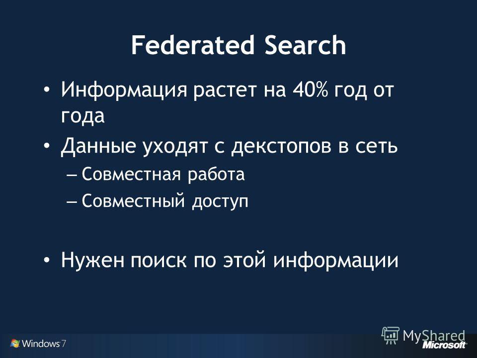 Federated Search Информация растет на 40% год от года Данные уходят с декстопов в сеть – Совместная работа – Совместный доступ Нужен поиск по этой информации