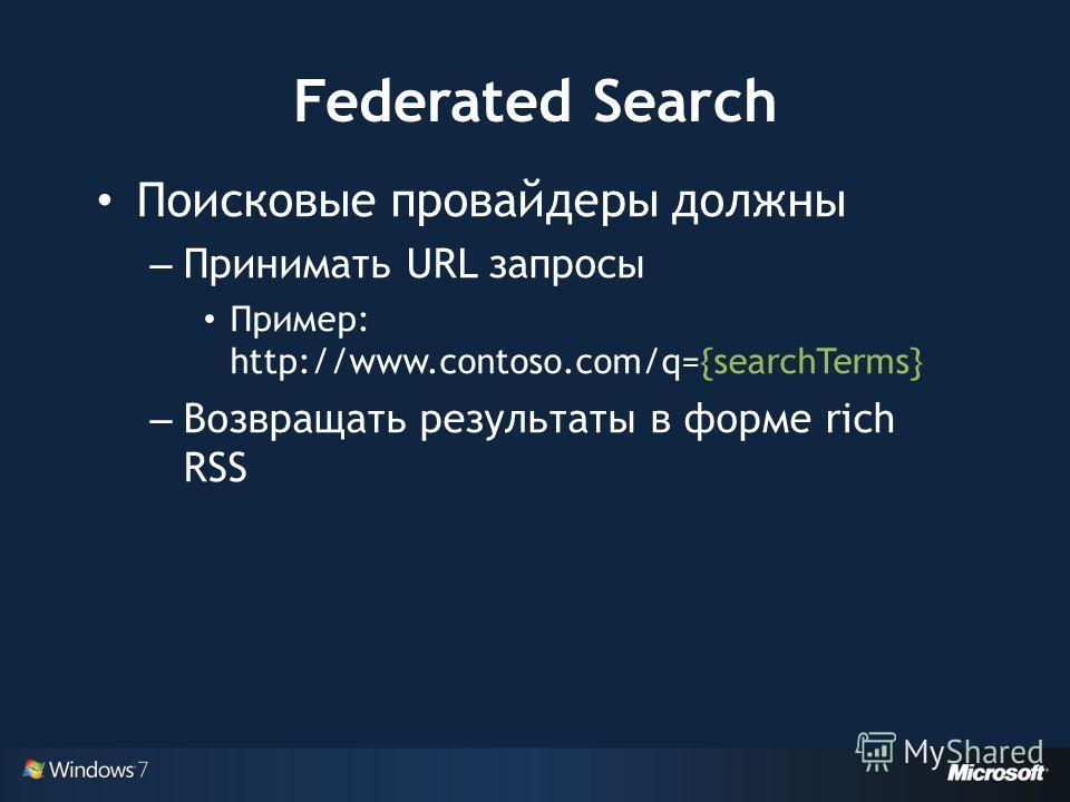 Federated Search Поисковые провайдеры должны – Принимать URL запросы Пример: http://www.contoso.com/q={searchTerms} – Возвращать результаты в форме rich RSS