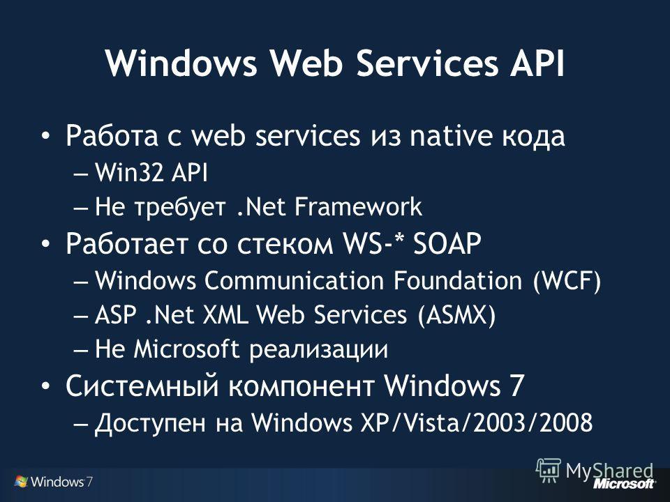 Windows Web Services API Работа с web services из native кода – Win32 API – Не требует.Net Framework Работает со стеком WS-* SOAP – Windows Communication Foundation (WCF) – ASP.Net XML Web Services (ASMX) – Не Microsoft реализации Системный компонент