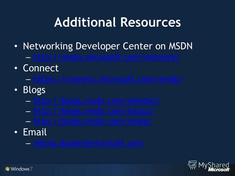 Additional Resources Networking Developer Center on MSDN – http://msdn.microsoft.com/network/ http://msdn.microsoft.com/network/ Connect – https://connect.microsoft.com/wndp/ https://connect.microsoft.com/wndp/ Blogs – http://blogs.msdn.com/nikolad/
