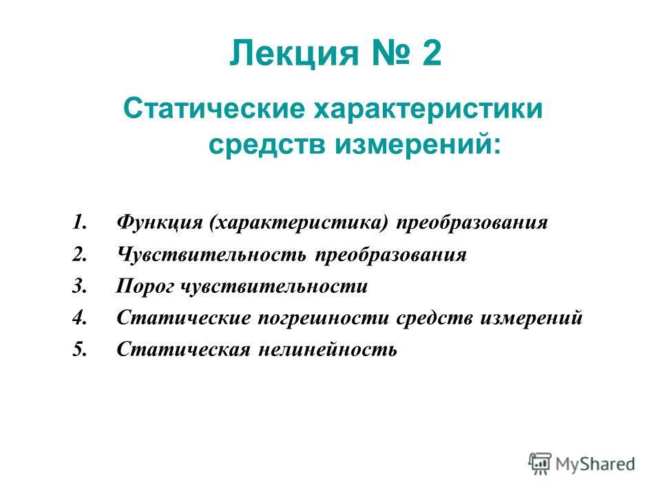 Лекция 2 Статические характеристики средств измерений: 1. Функция (характеристика) преобразования 2. Чувствительность преобразования 3. Порог чувствительности 4. Статические погрешности средств измерений 5. Статическая нелинейность