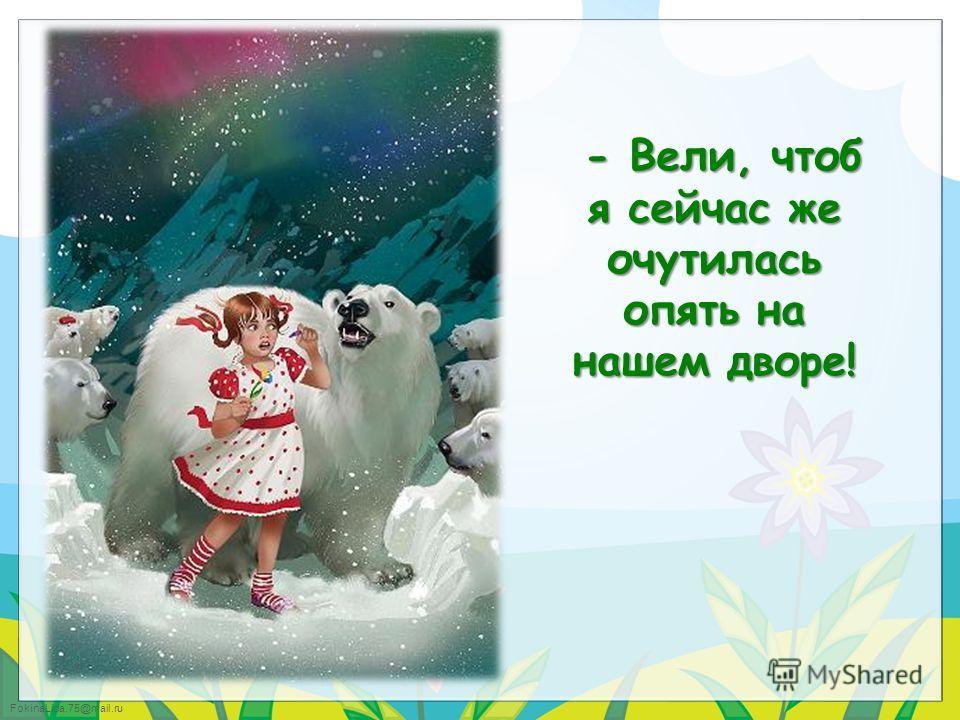 FokinaLida.75@mail.ru - Вели, чтобы я сейчас же на Северном полюсе оказалась!