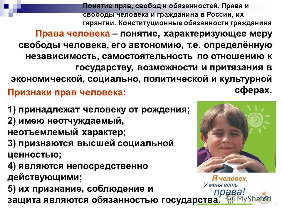 Понятие прав, свобод и обязанностей. Права и свободы человека и гражданина в России, их гарантии. Конституционные обязанности гражданина Права человека – понятие, характеризующее меру свободы человека, его автономию, т.е. определённую независимость,