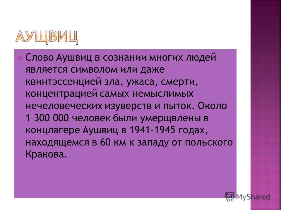 Слово Аушвиц в сознании многих людей является символом или даже квинтэссенцией зла, ужаса, смерти, концентрацией самых немыслимых нечеловеческих изуверств и пыток. Около 1 300 000 человек были умерщвлены в концлагере Аушвиц в 1941–1945 годах, находящ