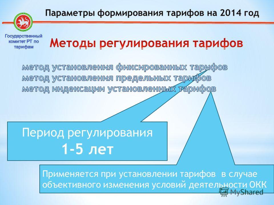 Период регулирования 1-5 лет Применяется при установлении тарифов в случае объективного изменения условий деятельности ОКК