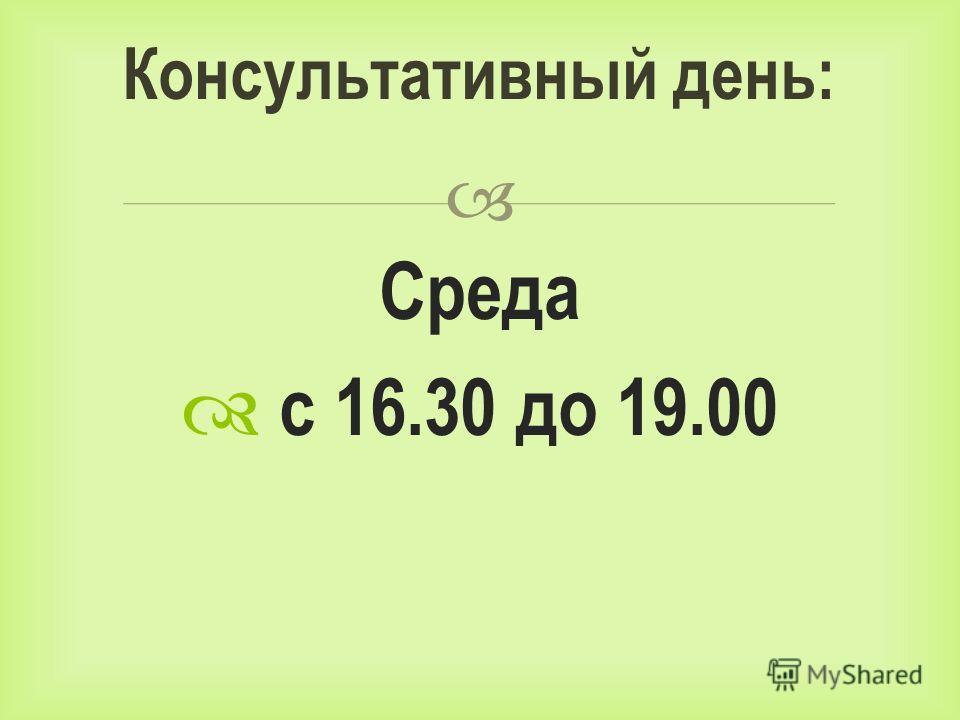 Среда с 16.30 до 19.00 Консультативный день: