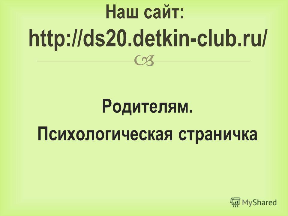 Родителям. Психологическая страничка Наш сайт: http://ds20.detkin-club.ru/