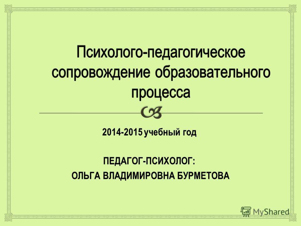 2014-2015 учебный год ПЕДАГОГ-ПСИХОЛОГ: ОЛЬГА ВЛАДИМИРОВНА БУРМЕТОВА ОЛЬГА ВЛАДИМИРОВНА БУРМЕТОВА