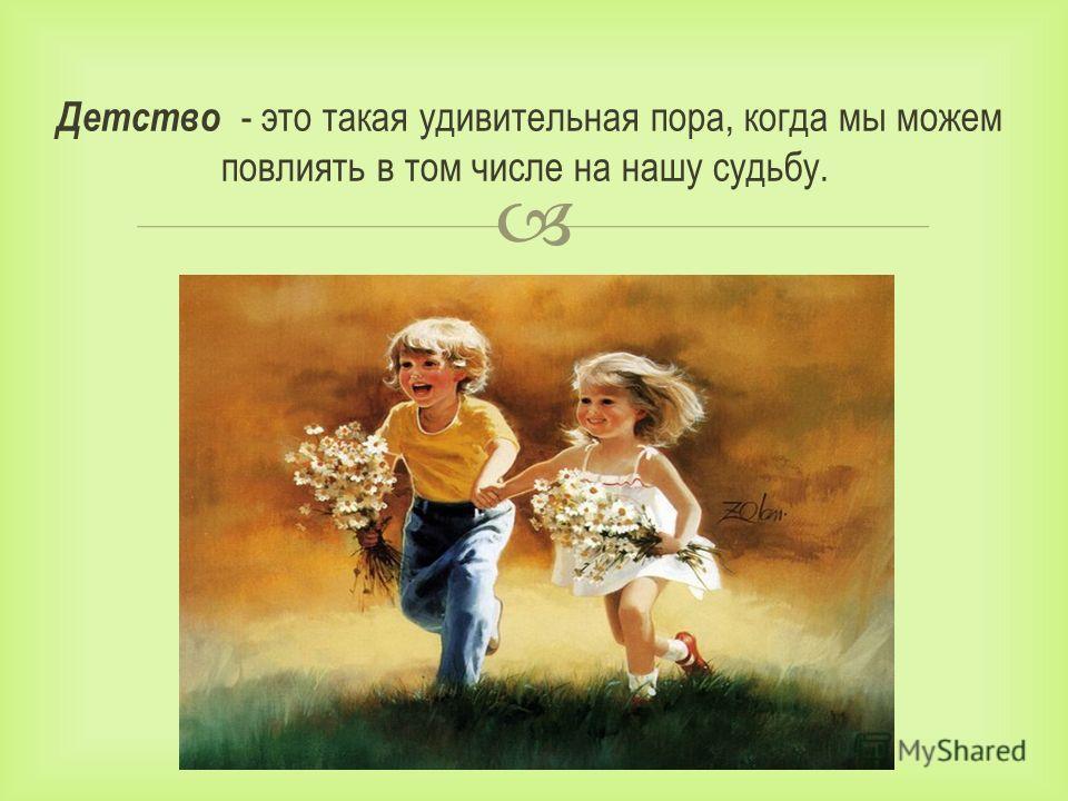 Детство - это такая удивительная пора, когда мы можем повлиять в том числе на нашу судьбу.