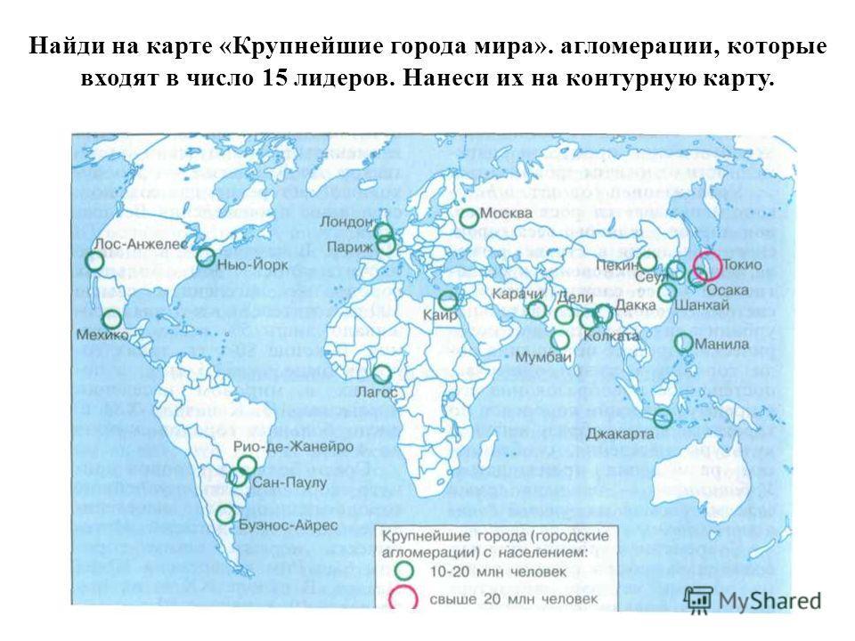 Найди на карте «Крупнейшие города мира». агломерации, которые входят в число 15 лидеров. Нанеси их на контурную карту.